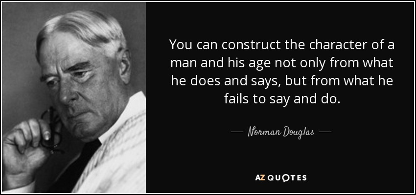 You can construct the character of a man and his age not only from what he does and says, but from what he fails to say and do. - Norman Douglas