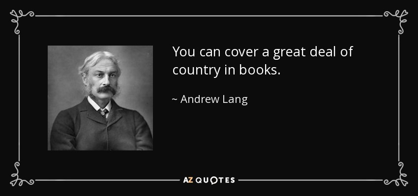 You can cover a great deal of country in books. - Andrew Lang