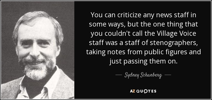 You can criticize any news staff in some ways, but the one thing that you couldn't call the Village Voice staff was a staff of stenographers, taking notes from public figures and just passing them on. - Sydney Schanberg