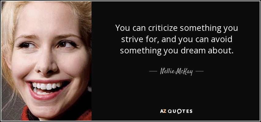 You can criticize something you strive for, and you can avoid something you dream about. - Nellie McKay