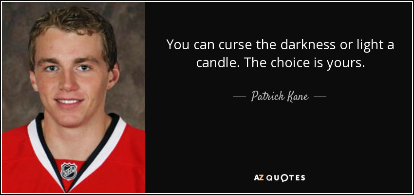 You can curse the darkness or light a candle. The choice is yours. - Patrick Kane