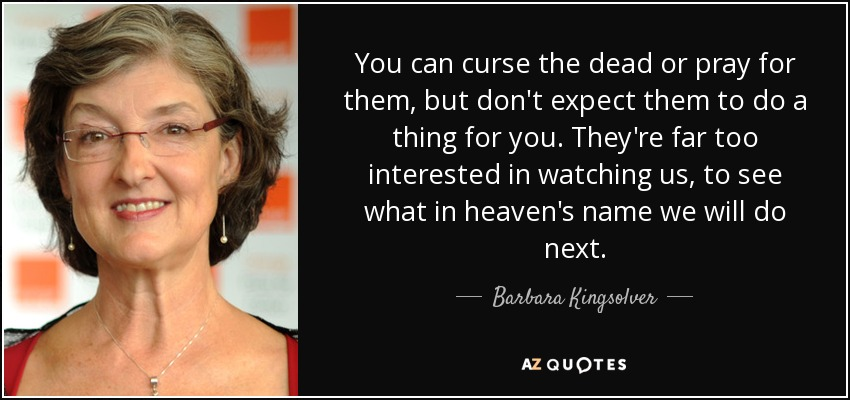 You can curse the dead or pray for them, but don't expect them to do a thing for you. They're far too interested in watching us, to see what in heaven's name we will do next. - Barbara Kingsolver