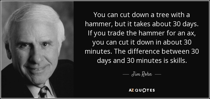 You can cut down a tree with a hammer, but it takes about 30 days. If you trade the hammer for an ax, you can cut it down in about 30 minutes. The difference between 30 days and 30 minutes is skills. - Jim Rohn