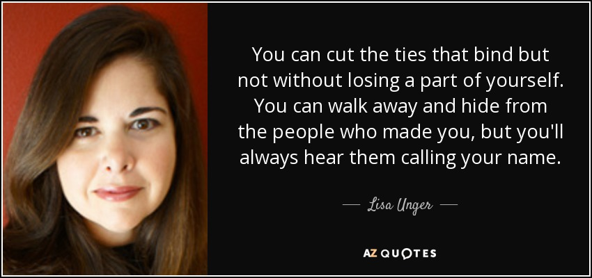 You can cut the ties that bind but not without losing a part of yourself. You can walk away and hide from the people who made you, but you'll always hear them calling your name. - Lisa Unger