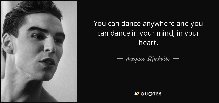You can dance anywhere and you can dance in your mind, in your heart. - Jacques d'Amboise