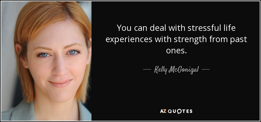 You can deal with stressful life experiences with strength from past ones. - Kelly McGonigal