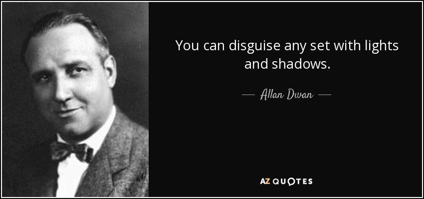 You can disguise any set with lights and shadows. - Allan Dwan