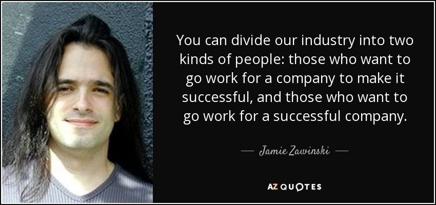 You can divide our industry into two kinds of people: those who want to go work for a company to make it successful, and those who want to go work for a successful company. - Jamie Zawinski
