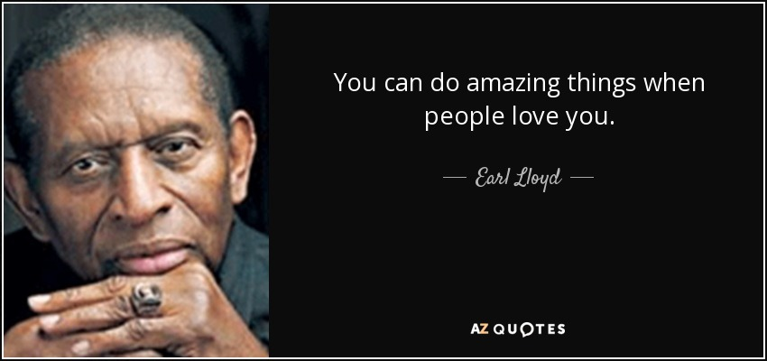 You can do amazing things when people love you. - Earl Lloyd