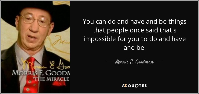 You can do and have and be things that people once said that's impossible for you to do and have and be. - Morris E. Goodman