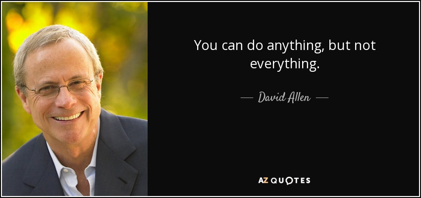 You can do anything, but not everything. - David Allen