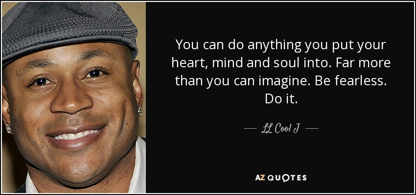 You can do anything you put your heart, mind and soul into. Far more than you can imagine. Be fearless. Do it. - LL Cool J