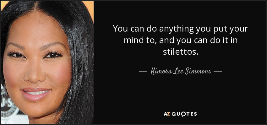 You can do anything you put your mind to, and you can do it in stilettos. - Kimora Lee Simmons