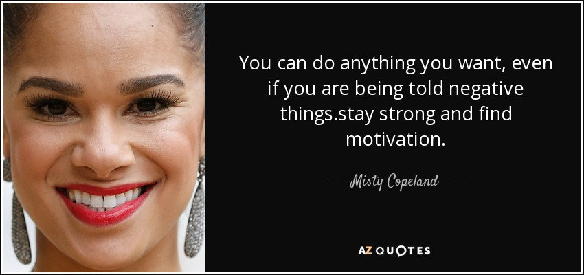 You can do anything you want, even if you are being told negative things.stay strong and find motivation. - Misty Copeland