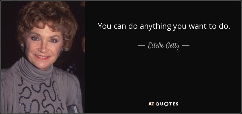 You can do anything you want to do. - Estelle Getty