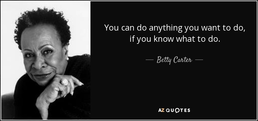 You can do anything you want to do, if you know what to do. - Betty Carter
