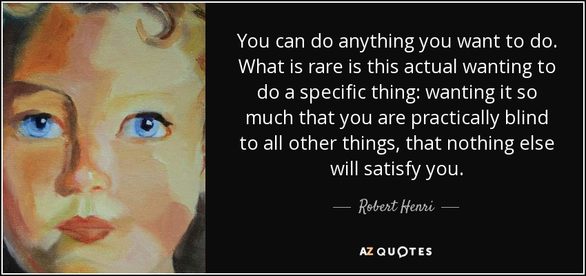 You can do anything you want to do. What is rare is this actual wanting to do a specific thing: wanting it so much that you are practically blind to all other things, that nothing else will satisfy you. - Robert Henri