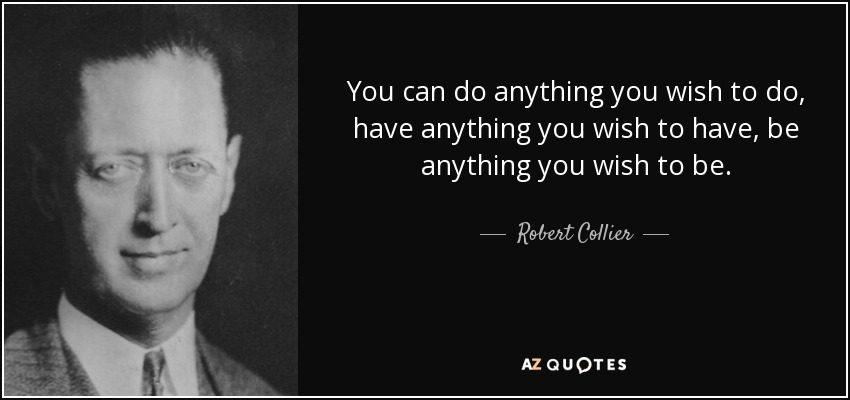 You can do anything you wish to do, have anything you wish to have, be anything you wish to be. - Robert Collier
