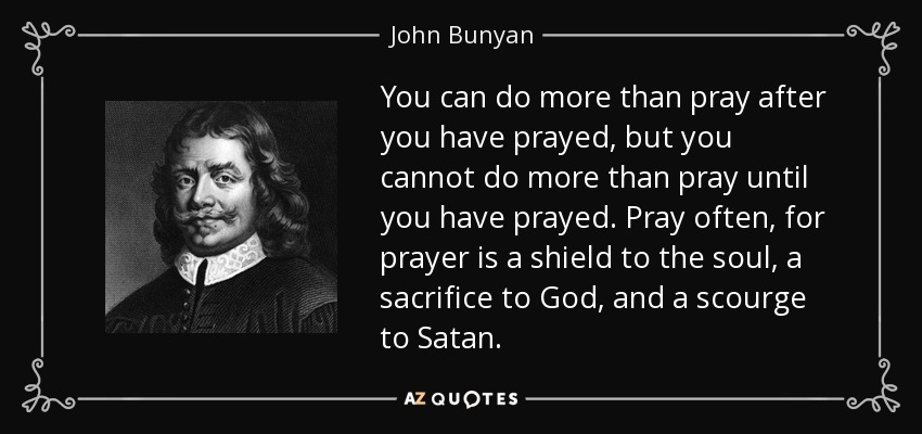You can do more than pray after you have prayed, but you cannot do more than pray until you have prayed. Pray often, for prayer is a shield to the soul, a sacrifice to God, and a scourge to Satan. - John Bunyan