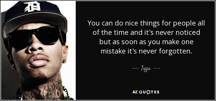 You can do nice things for people all of the time and it's never noticed but as soon as you make one mistake it's never forgotten. - Tyga