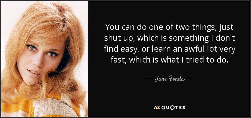 You can do one of two things; just shut up, which is something I don't find easy, or learn an awful lot very fast, which is what I tried to do. - Jane Fonda