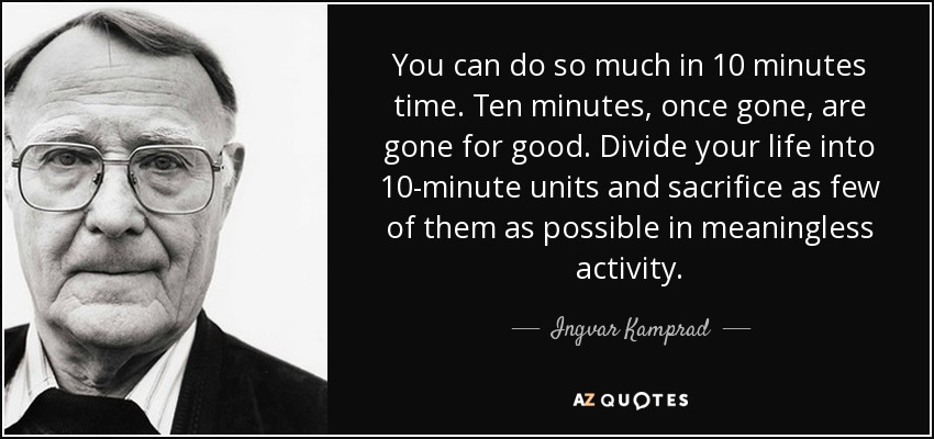 You can do so much in 10 minutes time. Ten minutes, once gone, are gone for good. Divide your life into 10-minute units and sacrifice as few of them as possible in meaningless activity. - Ingvar Kamprad