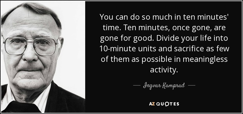 You can do so much in ten minutes' time. Ten minutes, once gone, are gone for good. Divide your life into 10-minute units and sacrifice as few of them as possible in meaningless activity. - Ingvar Kamprad