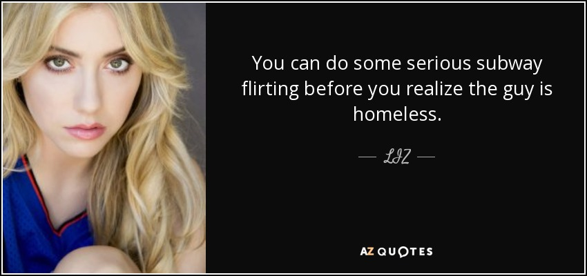You can do some serious subway flirting before you realize the guy is homeless. - LIZ