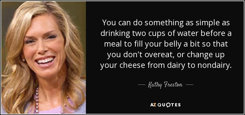 You can do something as simple as drinking two cups of water before a meal to fill your belly a bit so that you don't overeat, or change up your cheese from dairy to nondairy. - Kathy Freston