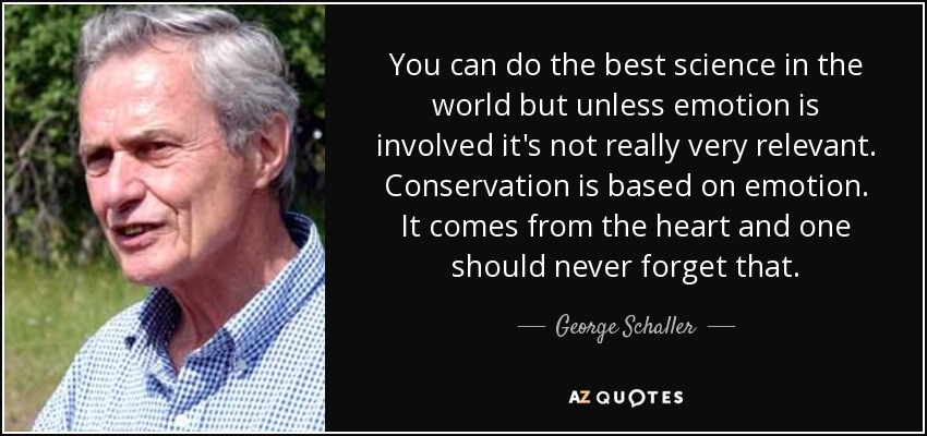 You can do the best science in the world but unless emotion is involved it's not really very relevant. Conservation is based on emotion. It comes from the heart and one should never forget that. - George Schaller