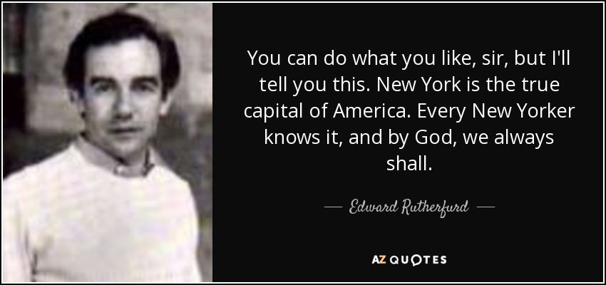 You can do what you like, sir, but I'll tell you this. New York is the true capital of America. Every New Yorker knows it, and by God, we always shall. - Edward Rutherfurd