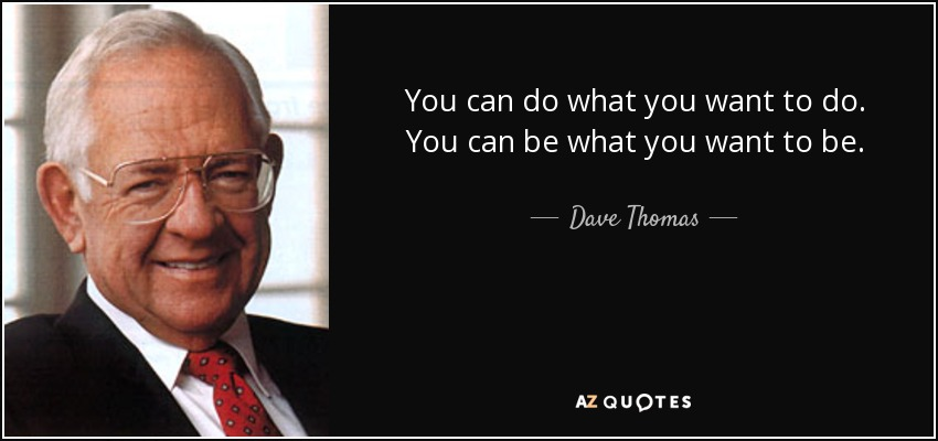 You can do what you want to do. You can be what you want to be. - Dave Thomas