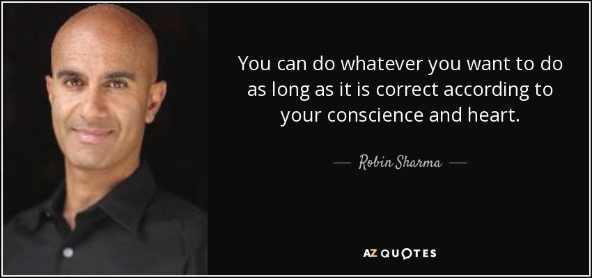 You can do whatever you want to do as long as it is correct according to your conscience and heart. - Robin Sharma