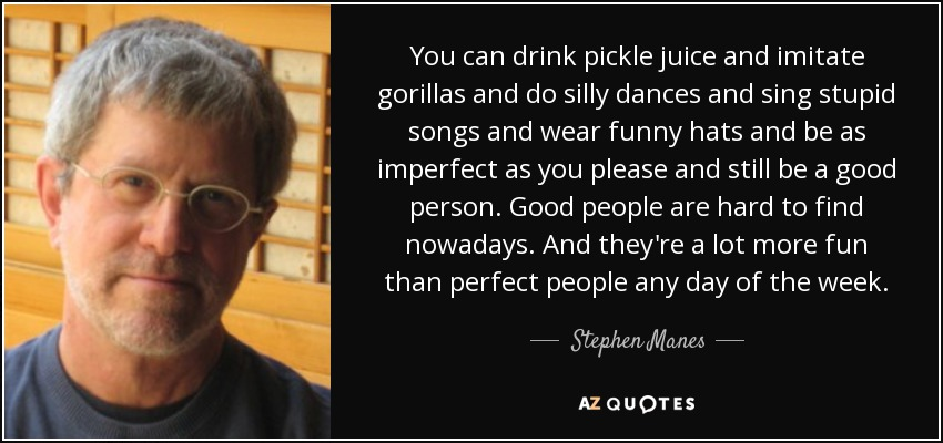 You can drink pickle juice and imitate gorillas and do silly dances and sing stupid songs and wear funny hats and be as imperfect as you please and still be a good person. Good people are hard to find nowadays. And they're a lot more fun than perfect people any day of the week. - Stephen Manes