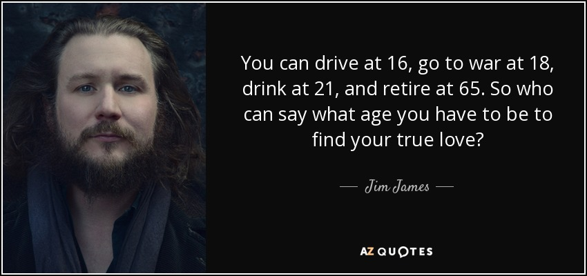 You can drive at 16, go to war at 18, drink at 21, and retire at 65. So who can say what age you have to be to find your true love? - Jim James