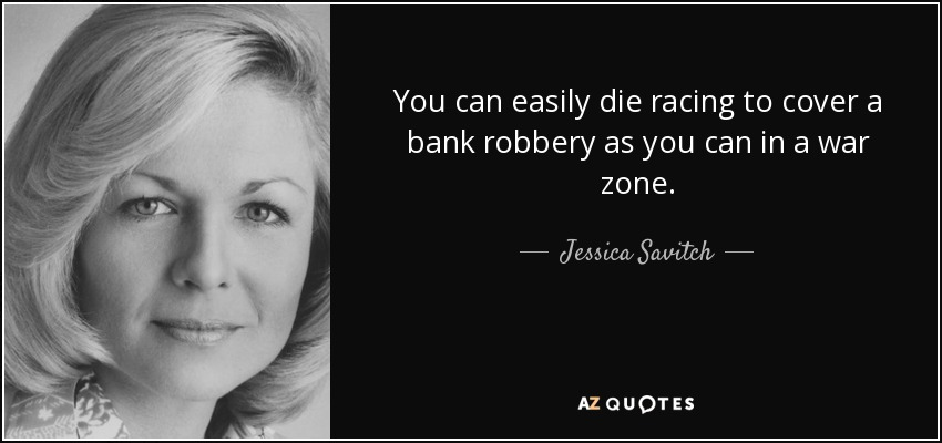 You can easily die racing to cover a bank robbery as you can in a war zone. - Jessica Savitch