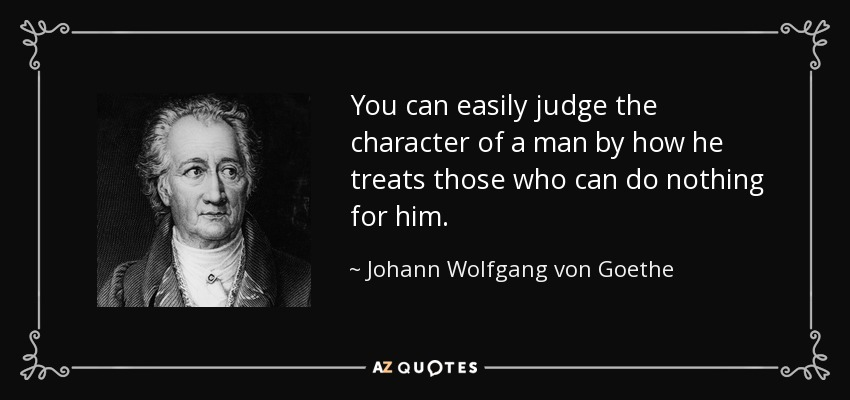 You can easily judge the character of a man by how he treats those who can do nothing for him. - Johann Wolfgang von Goethe