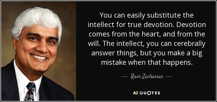 You can easily substitute the intellect for true devotion. Devotion comes from the heart, and from the will. The intellect, you can cerebrally answer things, but you make a big mistake when that happens. - Ravi Zacharias