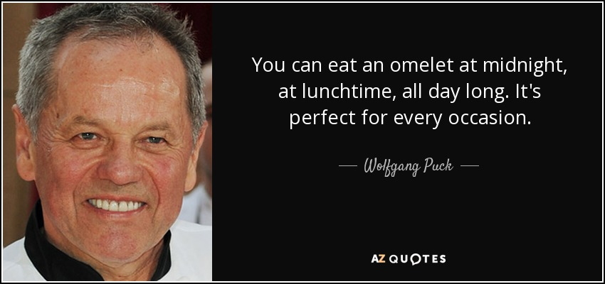 You can eat an omelet at midnight, at lunchtime, all day long. It's perfect for every occasion. - Wolfgang Puck