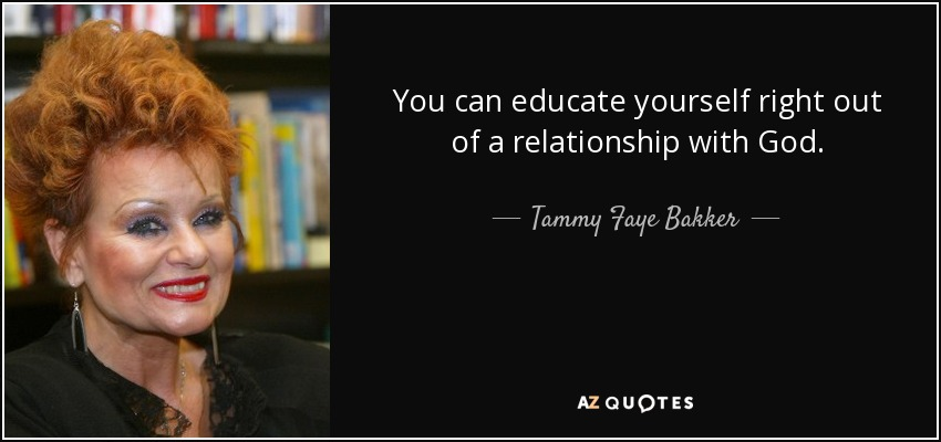 You can educate yourself right out of a relationship with God. - Tammy Faye Bakker