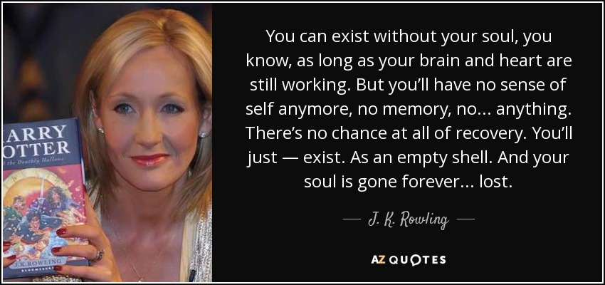 You can exist without your soul, you know, as long as your brain and heart are still working. But you'll have no sense of self anymore, no memory, no . . . anything. There's no chance at all of recovery. You'll just — exist. As an empty shell. And your soul is gone forever . . . lost. - J. K. Rowling