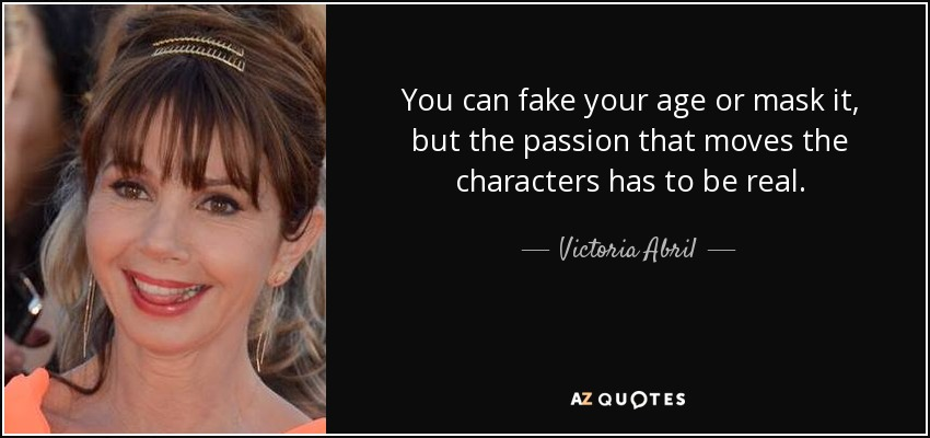 You can fake your age or mask it, but the passion that moves the characters has to be real. - Victoria Abril