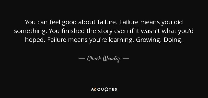 You can feel good about failure. Failure means you did something. You finished the story even if it wasn't what you'd hoped. Failure means you're learning. Growing. Doing. - Chuck Wendig