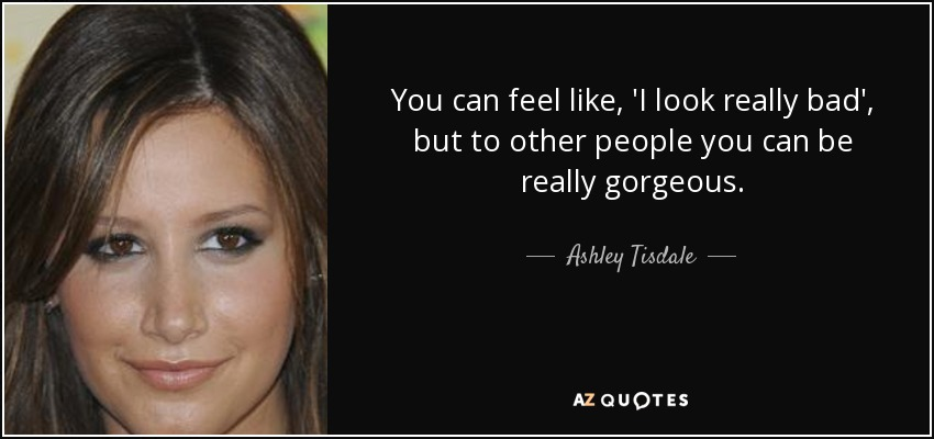 You can feel like, 'I look really bad', but to other people you can be really gorgeous. - Ashley Tisdale