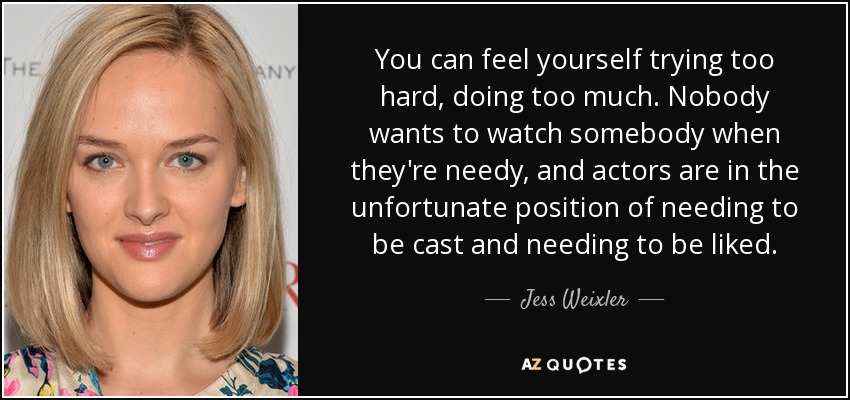 You can feel yourself trying too hard, doing too much. Nobody wants to watch somebody when they're needy, and actors are in the unfortunate position of needing to be cast and needing to be liked. - Jess Weixler