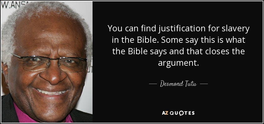 You can find justification for slavery in the Bible. Some say this is what the Bible says and that closes the argument. - Desmond Tutu