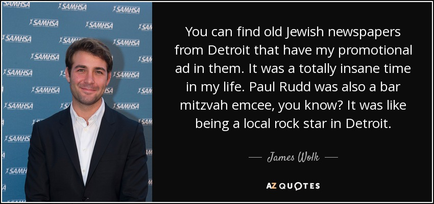 You can find old Jewish newspapers from Detroit that have my promotional ad in them. It was a totally insane time in my life. Paul Rudd was also a bar mitzvah emcee, you know? It was like being a local rock star in Detroit. - James Wolk