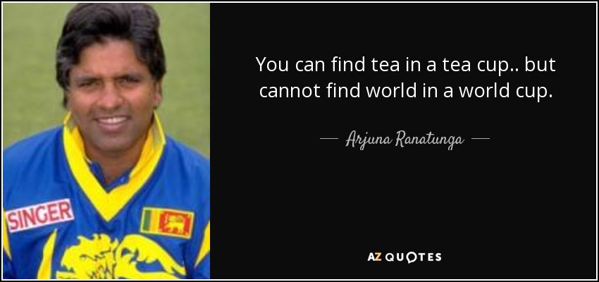 You can find tea in a tea cup.. but cannot find world in a world cup. - Arjuna Ranatunga