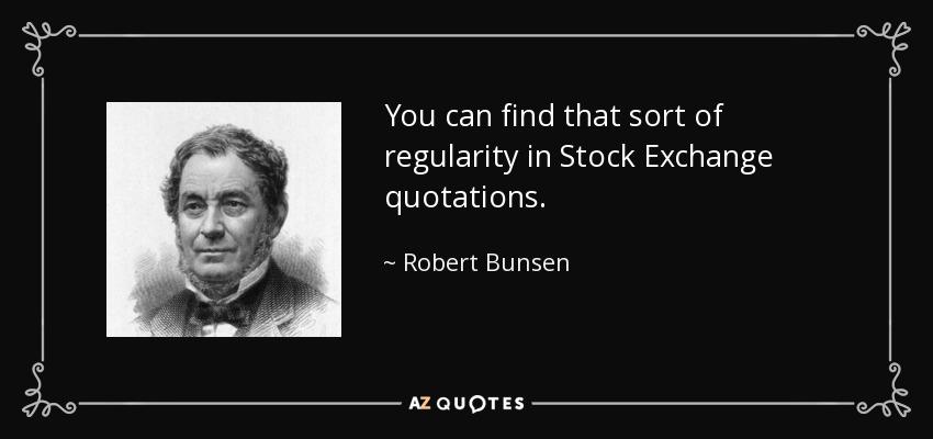 You can find that sort of regularity in Stock Exchange quotations. - Robert Bunsen