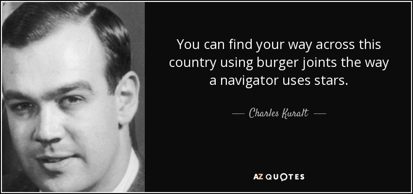 You can find your way across this country using burger joints the way a navigator uses stars. - Charles Kuralt